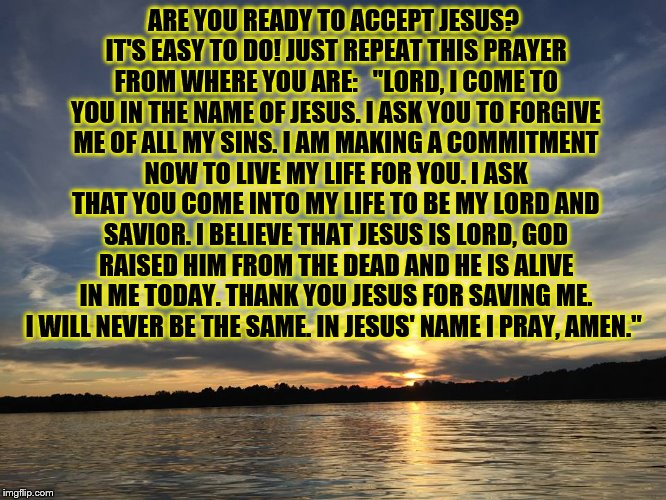 "Are You Ready to Accept Jesus Prayer? |  ARE YOU READY TO ACCEPT JESUS? IT'S EASY TO DO! JUST REPEAT THIS PRAYER FROM WHERE YOU ARE:   ""LORD, I COME TO YOU IN THE NAME OF JESUS. I ASK YOU TO FORGIVE ME OF ALL MY SINS. I AM MAKING A COMMITMENT NOW TO LIVE MY LIFE FOR YOU. I ASK THAT YOU COME INTO MY LIFE TO BE MY LORD AND SAVIOR. I BELIEVE THAT JESUS IS LORD, GOD RAISED HIM FROM THE DEAD AND HE IS ALIVE IN ME TODAY. THANK YOU JESUS FOR SAVING ME. I WILL NEVER BE THE SAME. IN JESUS' NAME I PRAY, AMEN."" 