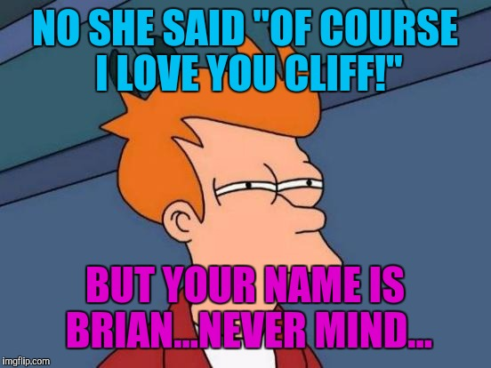 "Futurama Fry Meme | NO SHE SAID ""OF COURSE I LOVE YOU CLIFF!"" BUT YOUR NAME IS BRIAN...NEVER MIND... 