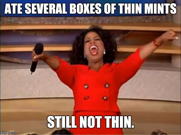 Oprah You Get A Meme | ATE SEVERAL BOXES OF THIN MINTS STILL NOT THIN. | image tagged in memes,oprah you get a | made w/ Imgflip meme maker
