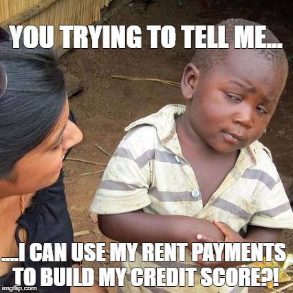 Third World Skeptical Kid Meme | YOU TRYING TO TELL ME... ....I CAN USE MY RENT PAYMENTS TO BUILD MY CREDIT SCORE?! | image tagged in memes,third world skeptical kid | made w/ Imgflip meme maker