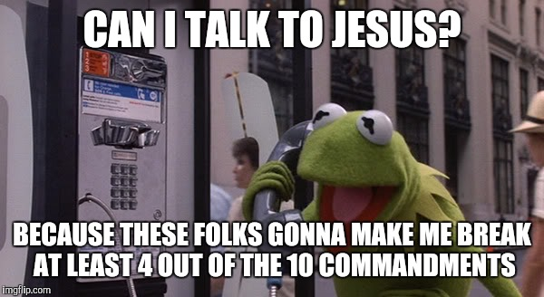 Kermit Phone | CAN I TALK TO JESUS? BECAUSE THESE FOLKS GONNA MAKE ME BREAK AT LEAST 4 OUT OF THE 10 COMMANDMENTS | image tagged in kermit phone | made w/ Imgflip meme maker