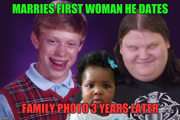 Why do people keep saying she's not my daughter? My wife gave birth to her..    | MARRIES FIRST WOMAN HE DATES FAMILY PHOTO 3 YEARS LATER | image tagged in bad luck brian,you are the father,maury | made w/ Imgflip meme maker