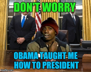 Tyrone biggums for President 2020 | DON'T WORRY OBAMA TAUGHT ME HOW TO PRESIDENT | image tagged in tyrone biggums,donald trump,obama | made w/ Imgflip meme maker