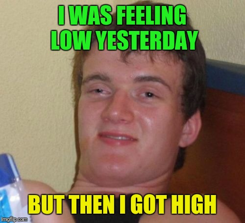 10 Guy Meme | I WAS FEELING LOW YESTERDAY BUT THEN I GOT HIGH | image tagged in memes,10 guy | made w/ Imgflip meme maker