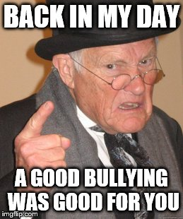 Back In My Day Meme | BACK IN MY DAY A GOOD BULLYING WAS GOOD FOR YOU | image tagged in memes,back in my day | made w/ Imgflip meme maker