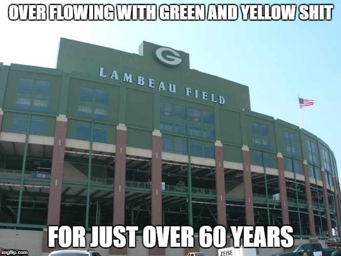 OVER FLOWING WITH GREEN AND YELLOW SHIT FOR JUST OVER 60 YEARS | image tagged in green bay sucks,chicago bears rule,cscbfg,go bears,packers suck | made w/ Imgflip meme maker