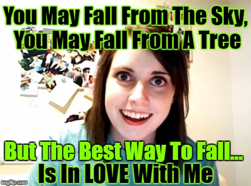 She just wants to be L♡ved! | You May Fall From The Sky, You May Fall From A Tree But The Best Way To Fall... Is In LOVE With Me | image tagged in memes,overly attached girlfriend,in love,rhymes,google images,craziness_all_the_way | made w/ Imgflip meme maker