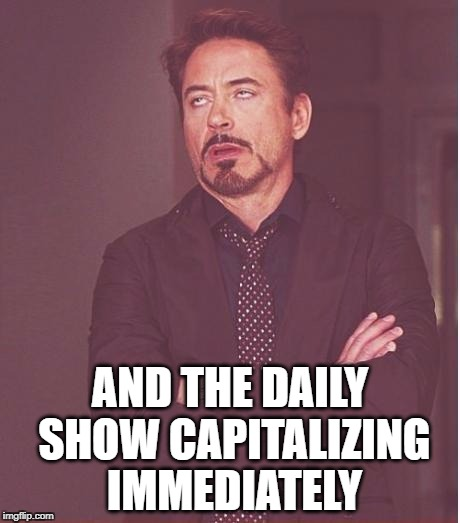Face You Make Robert Downey Jr Meme | AND THE DAILY SHOW CAPITALIZING IMMEDIATELY | image tagged in memes,face you make robert downey jr | made w/ Imgflip meme maker
