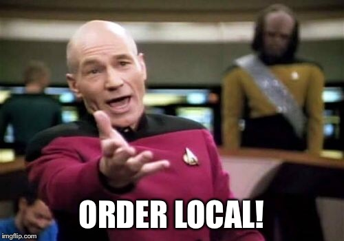 Picard Wtf Meme | ORDER LOCAL! | image tagged in memes,picard wtf | made w/ Imgflip meme maker