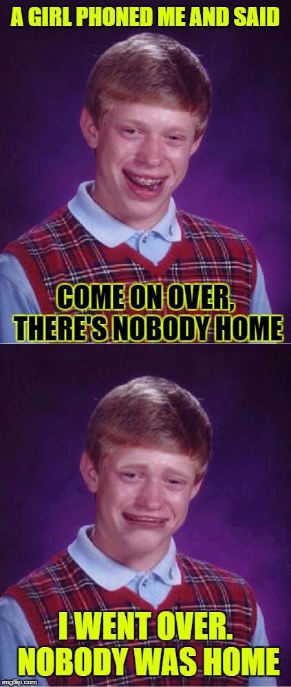 Hopefully He Can HANDLE It... The Rejection, I Mean!  | A GIRL PHONED ME AND SAID COME ON OVER, THERE'S NOBODY HOME I WENT OVER. NOBODY WAS HOME | image tagged in memes,bad luck brian,bad luck,google images,craziness_all_the_way,prank | made w/ Imgflip meme maker