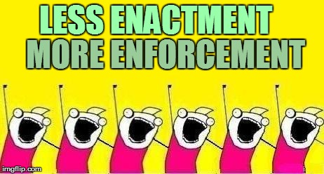 LESS ENACTMENT MORE ENFORCEMENT | made w/ Imgflip meme maker