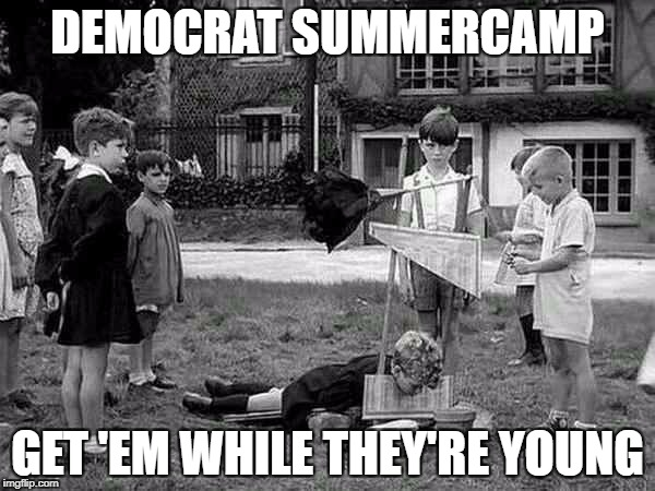 DEMOCRAT SUMMERCAMP GET 'EM WHILE THEY'RE YOUNG | image tagged in democrat summer camp | made w/ Imgflip meme maker