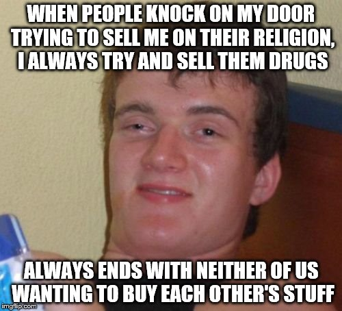 10 Guy Meme | WHEN PEOPLE KNOCK ON MY DOOR TRYING TO SELL ME ON THEIR RELIGION, I ALWAYS TRY AND SELL THEM DRUGS ALWAYS ENDS WITH NEITHER OF US WANTING TO | image tagged in memes,10 guy | made w/ Imgflip meme maker
