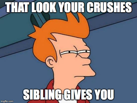 #relatable  | THAT LOOK YOUR CRUSHES SIBLING GIVES YOU | image tagged in memes,futurama fry | made w/ Imgflip meme maker