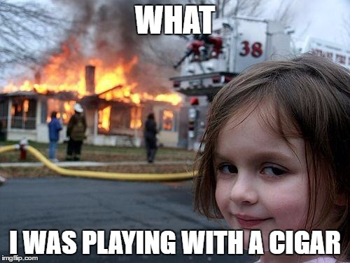 Disaster Girl Meme | WHAT I WAS PLAYING WITH A CIGAR | image tagged in memes,disaster girl | made w/ Imgflip meme maker