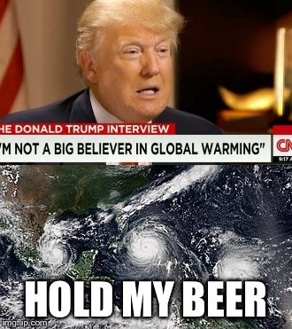 HOLD MY BEER | image tagged in global warming,donald trump,hurricane | made w/ Imgflip meme maker