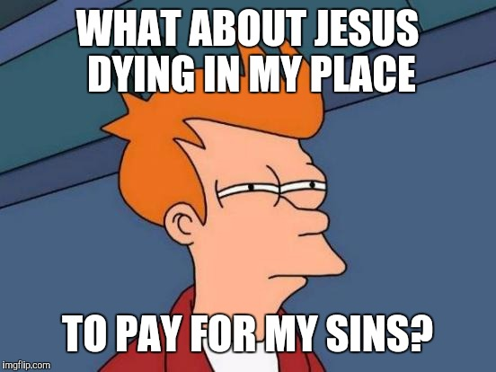 Futurama Fry Meme | WHAT ABOUT JESUS DYING IN MY PLACE TO PAY FOR MY SINS? | image tagged in memes,futurama fry | made w/ Imgflip meme maker