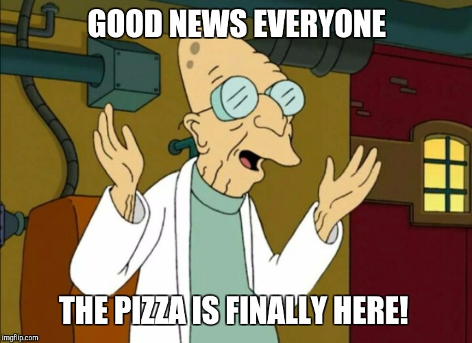 GOOD NEWS EVERYONE THE PIZZA IS FINALLY HERE! | made w/ Imgflip meme maker