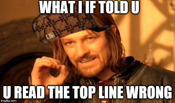 One Does Not Simply Meme | WHAT I IF TOLD U U READ THE TOP LINE WRONG | image tagged in memes,one does not simply,scumbag | made w/ Imgflip meme maker