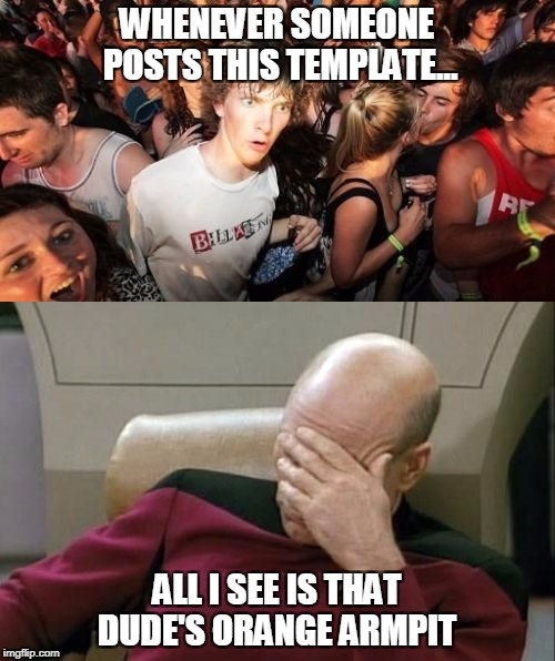 What is that? | WHENEVER SOMEONE POSTS THIS TEMPLATE... ALL I SEE IS THAT DUDE'S ORANGE ARMPIT | image tagged in memes,sudden clarity clarence,captain picard facepalm | made w/ Imgflip meme maker