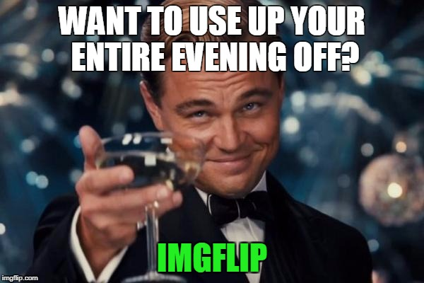 Leonardo Dicaprio cheers  | WANT TO USE UP YOUR ENTIRE EVENING OFF? IMGFLIP | image tagged in memes,leonardo dicaprio cheers,vacation,imgflip,meanwhile on imgflip,evening | made w/ Imgflip meme maker
