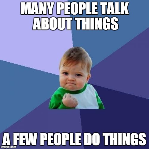 Basic Meme week | MANY PEOPLE TALK ABOUT THINGS A FEW PEOPLE DO THINGS | image tagged in memes,success kid | made w/ Imgflip meme maker