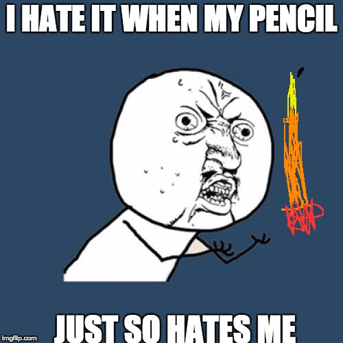 Y U No Meme | I HATE IT WHEN MY PENCIL JUST SO HATES ME | image tagged in memes,y u no | made w/ Imgflip meme maker