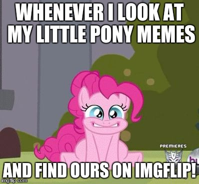 We've made our mark on google images! | WHENEVER I LOOK AT MY LITTLE PONY MEMES AND FIND OURS ON IMGFLIP! | image tagged in excited pinkie pie,memes,my little pony,imgflip | made w/ Imgflip meme maker