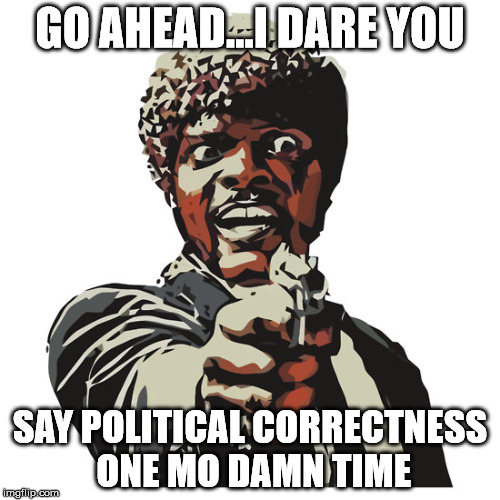 I Dare You | GO AHEAD...I DARE YOU SAY POLITICAL CORRECTNESS ONE MO DAMN TIME | image tagged in political correctness | made w/ Imgflip meme maker