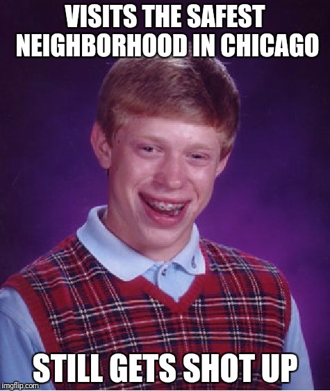 Bad Luck Brian Meme | VISITS THE SAFEST NEIGHBORHOOD IN CHICAGO STILL GETS SHOT UP | image tagged in memes,bad luck brian | made w/ Imgflip meme maker