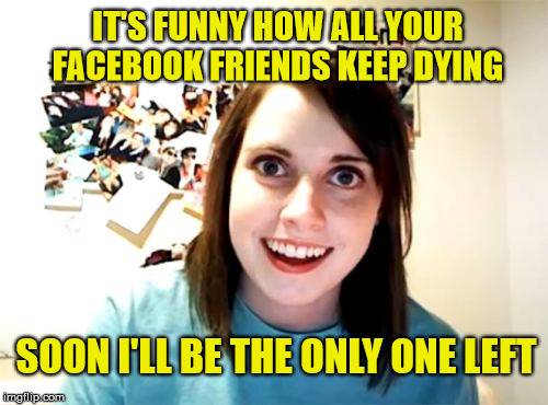 Overly Attached Girlfriend Meme | IT'S FUNNY HOW ALL YOUR FACEBOOK FRIENDS KEEP DYING SOON I'LL BE THE ONLY ONE LEFT | image tagged in memes,overly attached girlfriend,funny,facebook,friends | made w/ Imgflip meme maker