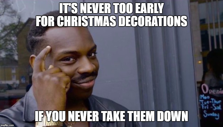 Charming Roll Safe Think About It Meme | ITu0027S NEVER TOO EARLY FOR CHRISTMAS  DECORATIONS IF YOU