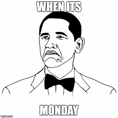 Not Bad Obama | WHEN ITS MONDAY | image tagged in memes,not bad obama | made w/ Imgflip meme maker