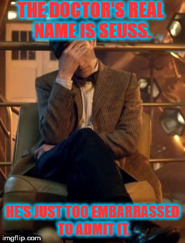 Doctor Who Facepalm | THE DOCTOR'S REAL NAME IS SEUSS. HE'S JUST TOO EMBARRASSED TO ADMIT IT. | image tagged in doctor who facepalm | made w/ Imgflip meme maker