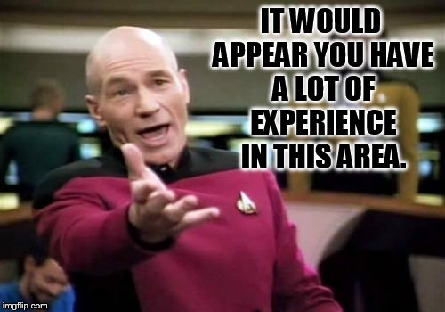 Picard Wtf Meme | IT WOULD APPEAR YOU HAVE A LOT OF EXPERIENCE IN THIS AREA. | image tagged in memes,picard wtf | made w/ Imgflip meme maker
