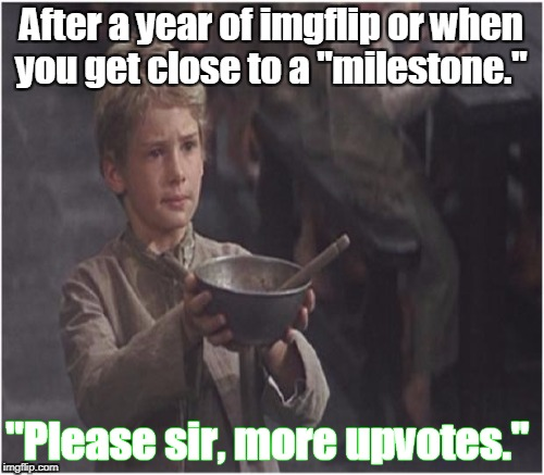 "After a year of imgflip or when you get close to a ""milestone."" ""Please sir, more upvotes."" 