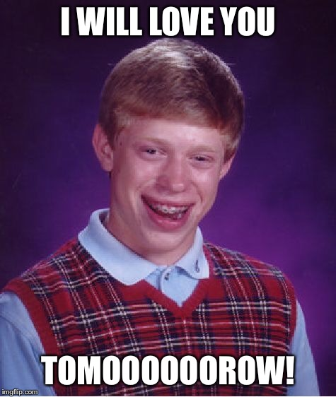 Bad Luck Brian Meme | I WILL LOVE YOU TOMOOOOOOROW! | image tagged in memes,bad luck brian | made w/ Imgflip meme maker
