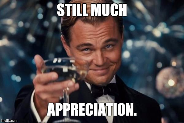 Leonardo Dicaprio Cheers Meme | STILL MUCH APPRECIATION. | image tagged in memes,leonardo dicaprio cheers | made w/ Imgflip meme maker