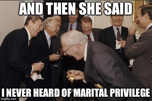 Amateurs | AND THEN SHE SAID I NEVER HEARD OF MARITAL PRIVILEGE | image tagged in memes,laughing men in suits | made w/ Imgflip meme maker