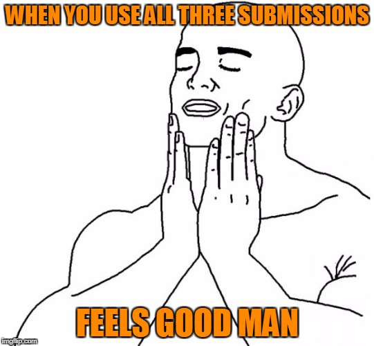Feels Good Man | WHEN YOU USE ALL THREE SUBMISSIONS FEELS GOOD MAN | image tagged in feels good man,memes,trhtimmy | made w/ Imgflip meme maker