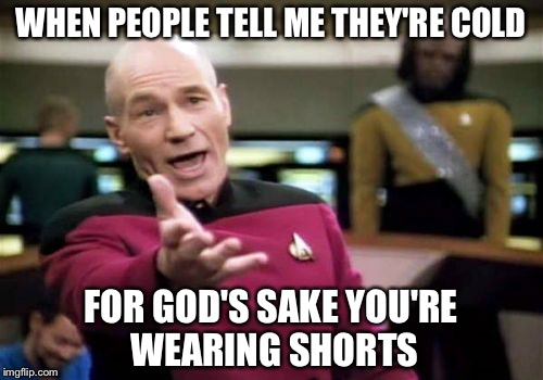 Picard Wtf Meme | WHEN PEOPLE TELL ME THEY'RE COLD FOR GOD'S SAKE YOU'RE WEARING SHORTS | image tagged in memes,picard wtf | made w/ Imgflip meme maker