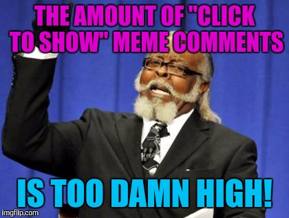 "There seems to be more and more of them. Soon all comments on a streem will be blue instructions.  | THE AMOUNT OF ""CLICK TO SHOW"" MEME COMMENTS IS TOO DAMN HIGH! 