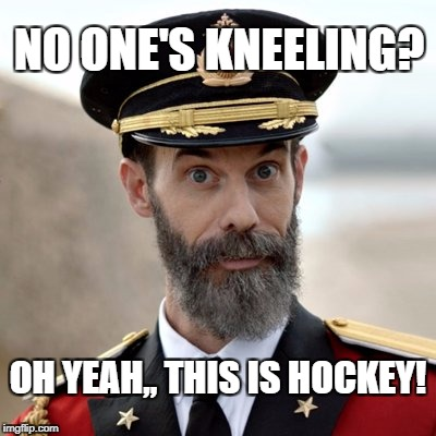 Hockey |  NO ONE'S KNEELING? OH YEAH,, THIS IS HOCKEY! | image tagged in captain obvious,kneeling | made w/ Imgflip meme maker