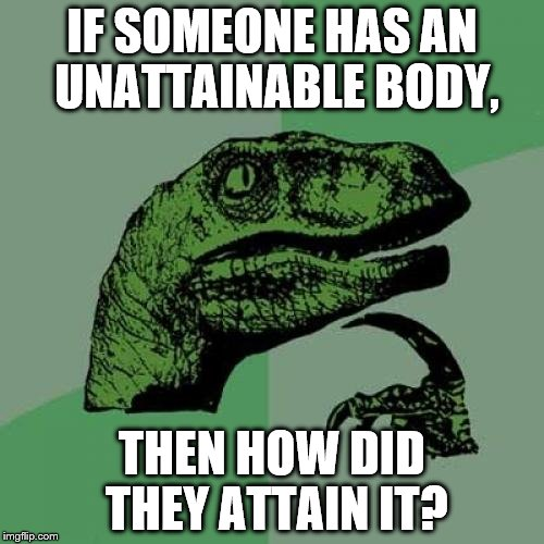 Philosoraptor Meme | IF SOMEONE HAS AN UNATTAINABLE BODY, THEN HOW DID THEY ATTAIN IT? | image tagged in memes,philosoraptor | made w/ Imgflip meme maker