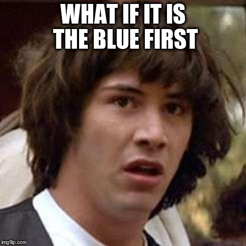 Conspiracy Keanu Meme | WHAT IF IT IS THE BLUE FIRST | image tagged in memes,conspiracy keanu | made w/ Imgflip meme maker