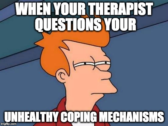 Futurama Fry Meme | WHEN YOUR THERAPIST QUESTIONS YOUR UNHEALTHY COPING MECHANISMS | image tagged in memes,futurama fry | made w/ Imgflip meme maker