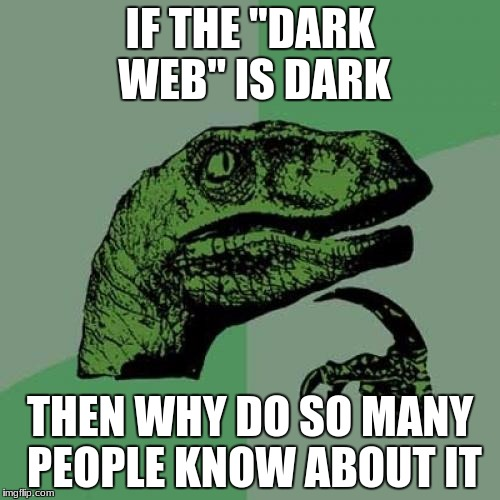 "Philosoraptor Meme | IF THE ""DARK WEB"" IS DARK THEN WHY DO SO MANY PEOPLE KNOW ABOUT IT 