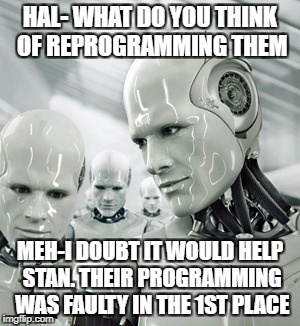 Robots Meme | HAL- WHAT DO YOU THINK OF REPROGRAMMING THEM MEH-I DOUBT IT WOULD HELP STAN. THEIR PROGRAMMING WAS FAULTY IN THE 1ST PLACE | image tagged in memes,robots | made w/ Imgflip meme maker
