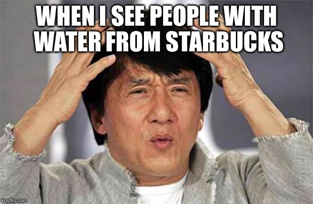Epic Jackie Chan HQ | WHEN I SEE PEOPLE WITH WATER FROM STARBUCKS | image tagged in epic jackie chan hq | made w/ Imgflip meme maker