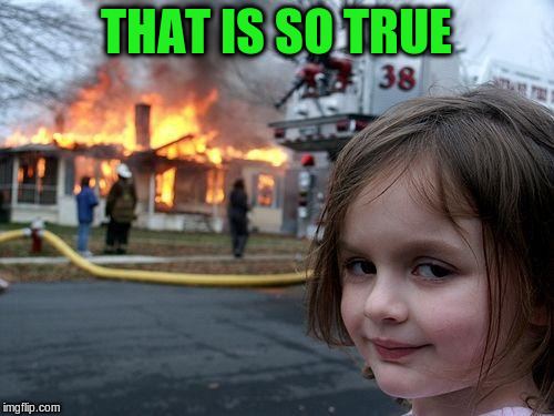 Disaster Girl Meme | THAT IS SO TRUE | image tagged in memes,disaster girl | made w/ Imgflip meme maker